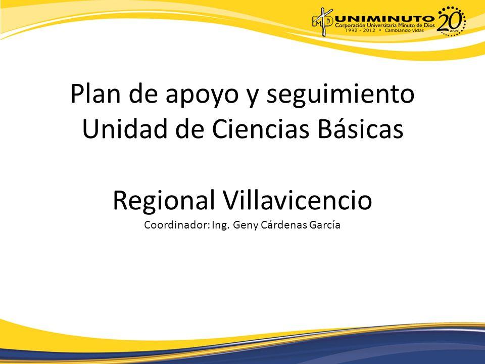 Plan de apoyo y seguimiento Unidad de Ciencias Básicas Regional Villavicencio Coordinador: Ing.