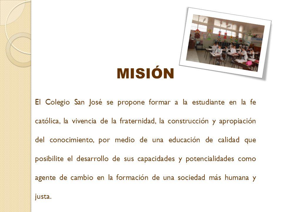 MISIÓN El Colegio San José se propone formar a la estudiante en la fe católica, la vivencia de la fraternidad, la construcción y apropiación del conoc
