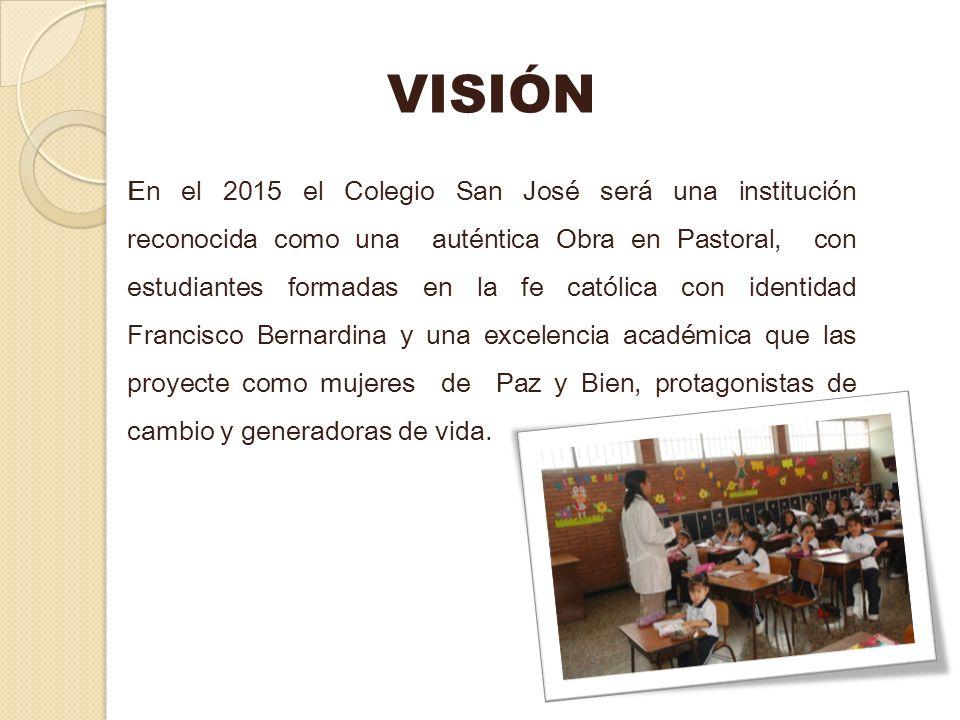 VISIÓN En el 2015 el Colegio San José será una institución reconocida como una auténtica Obra en Pastoral, con estudiantes formadas en la fe católica
