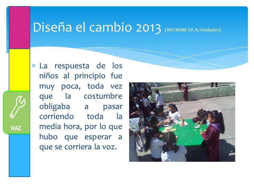 Diseña el cambio 2013 (INFORME DE Actividades) La respuesta de los niños al principio fue muy poca, toda vez que la costumbre obligaba a pasar corriendo toda la media hora, por lo que hubo que esperar a que se corriera la voz.