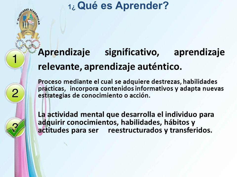 1¿ Qué es Aprender? Aprendizaje significativo, aprendizaje relevante, aprendizaje auténtico. Proceso mediante el cual se adquiere destrezas, habilidad