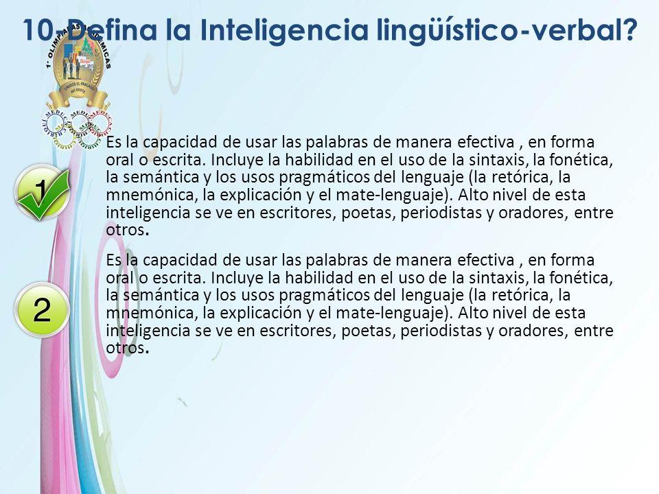10-Defina la Inteligencia lingüístico-verbal? Es la capacidad de usar las palabras de manera efectiva, en forma oral o escrita. Incluye la habilidad e