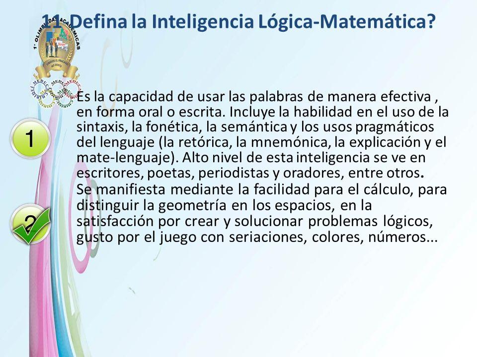 11-Defina la Inteligencia Lógica-Matemática? Es la capacidad de usar las palabras de manera efectiva, en forma oral o escrita. Incluye la habilidad en