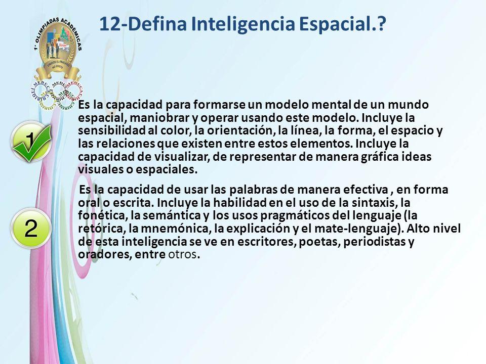 12-Defina Inteligencia Espacial.? Es la capacidad para formarse un modelo mental de un mundo espacial, maniobrar y operar usando este modelo. Incluye