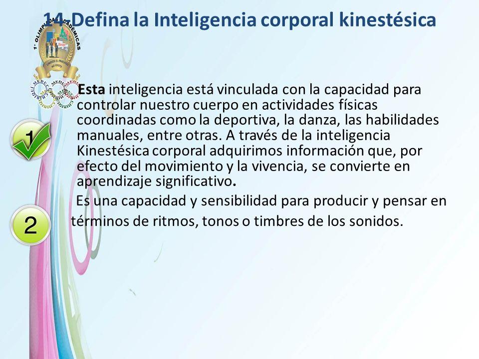 14-Defina la Inteligencia corporal kinestésica Esta inteligencia está vinculada con la capacidad para controlar nuestro cuerpo en actividades físicas