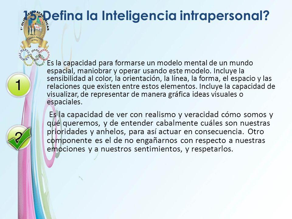 15-Defina la Inteligencia intrapersonal? Es la capacidad para formarse un modelo mental de un mundo espacial, maniobrar y operar usando este modelo. I