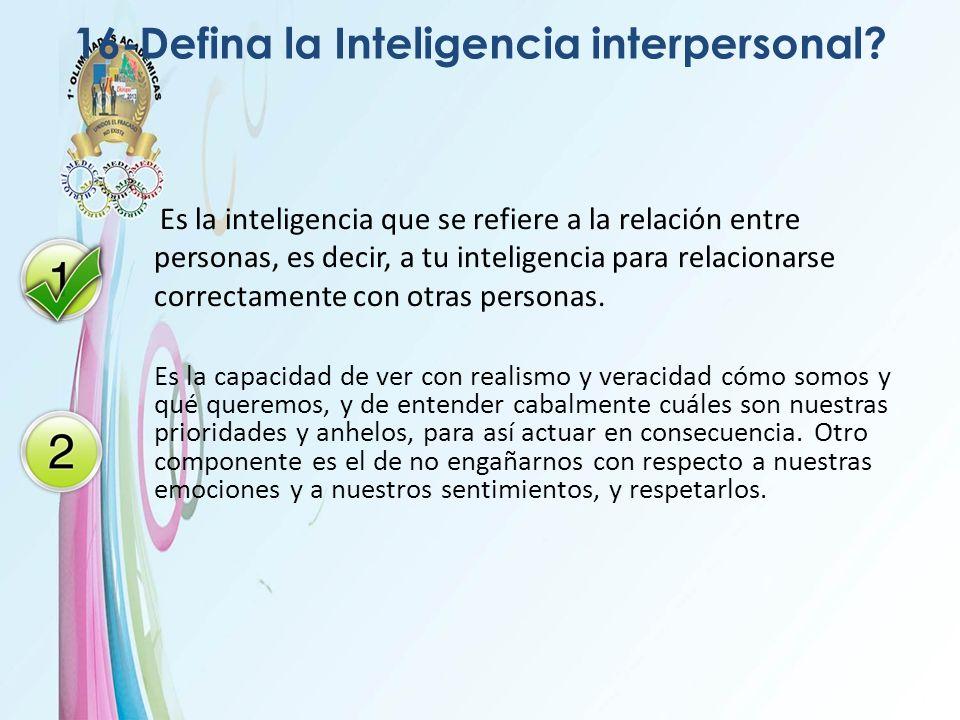 16-Defina la Inteligencia interpersonal? Es la inteligencia que se refiere a la relación entre personas, es decir, a tu inteligencia para relacionarse
