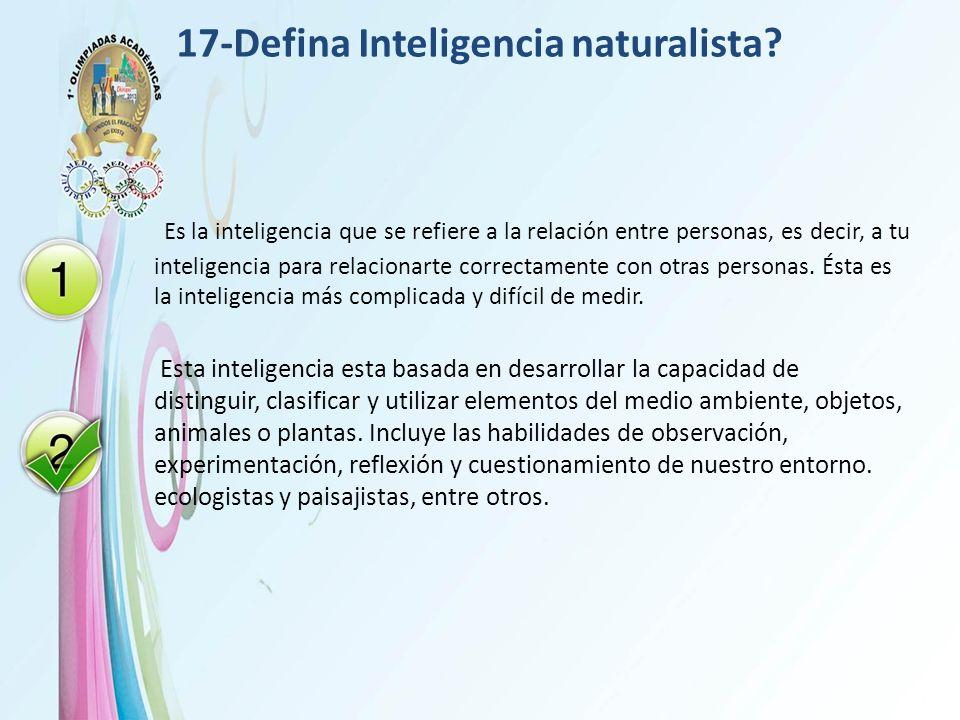 17-Defina Inteligencia naturalista? Es la inteligencia que se refiere a la relación entre personas, es decir, a tu inteligencia para relacionarte corr