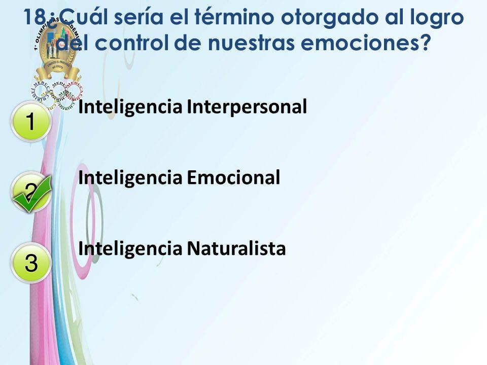 18¿Cuál sería el término otorgado al logro del control de nuestras emociones? Inteligencia Interpersonal Inteligencia Emocional Inteligencia Naturalis