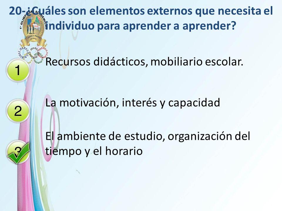 20-¿Cuáles son elementos externos que necesita el individuo para aprender a aprender? Recursos didácticos, mobiliario escolar. La motivación, interés