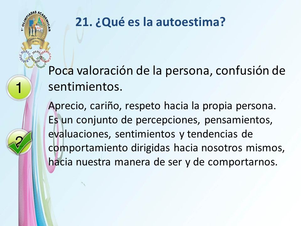 21. ¿Qué es la autoestima? Poca valoración de la persona, confusión de sentimientos. Aprecio, cariño, respeto hacia la propia persona. Es un conjunto