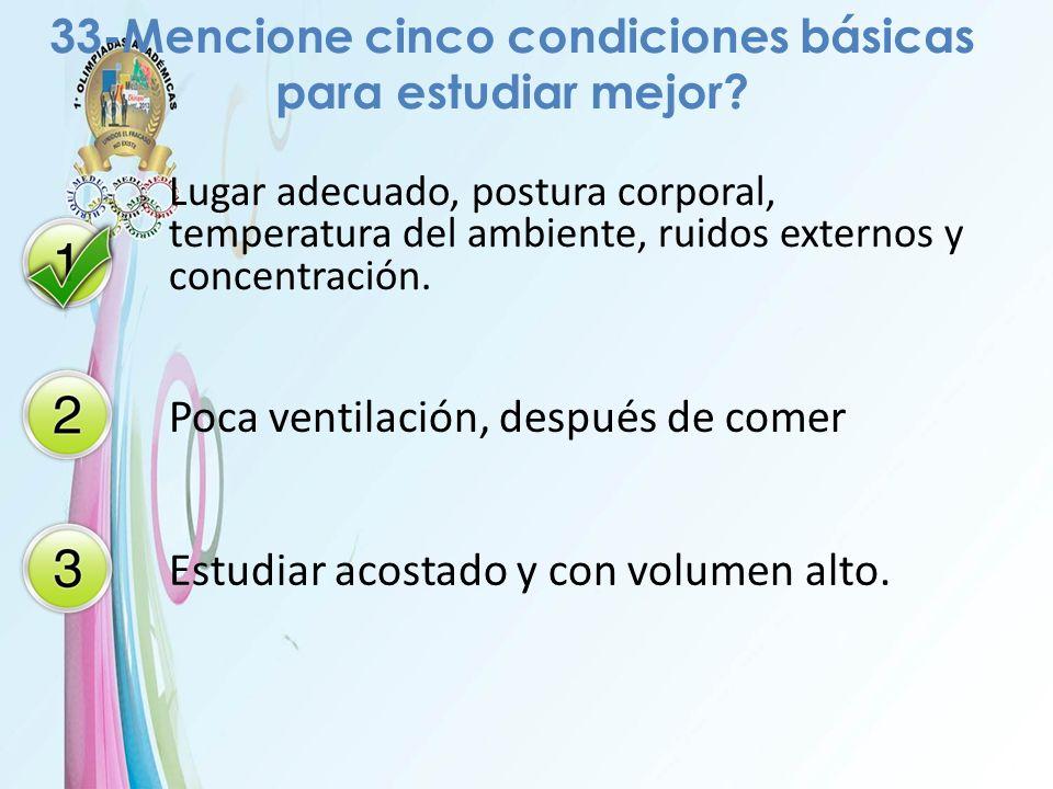 33-Mencione cinco condiciones básicas para estudiar mejor? Lugar adecuado, postura corporal, temperatura del ambiente, ruidos externos y concentración