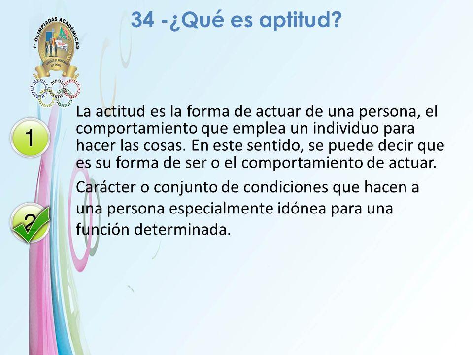 34 -¿Qué es aptitud? La actitud es la forma de actuar de una persona, el comportamiento que emplea un individuo para hacer las cosas. En este sentido,
