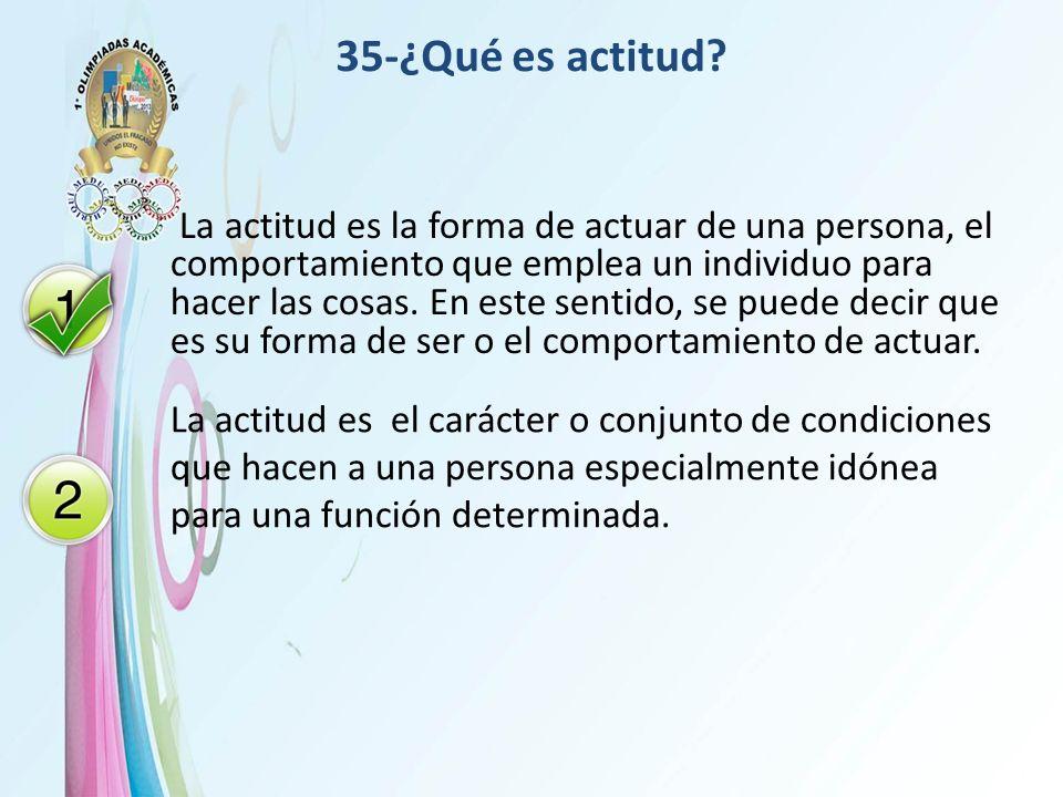 35-¿Qué es actitud? La actitud es la forma de actuar de una persona, el comportamiento que emplea un individuo para hacer las cosas. En este sentido,