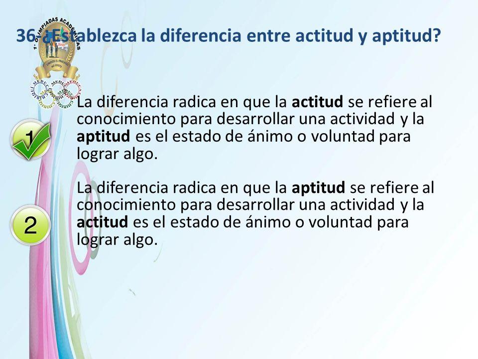 36-¿Establezca la diferencia entre actitud y aptitud? La diferencia radica en que la actitud se refiere al conocimiento para desarrollar una actividad