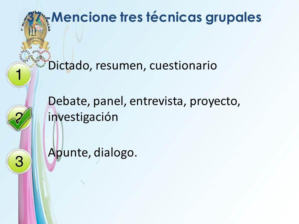 37 -Mencione tres técnicas grupales Dictado, resumen, cuestionario Debate, panel, entrevista, proyecto, investigación Apunte, dialogo.