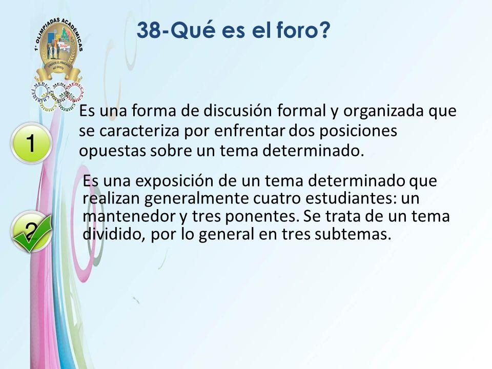 38-Qué es el foro? Es una forma de discusión formal y organizada que se caracteriza por enfrentar dos posiciones opuestas sobre un tema determinado. E