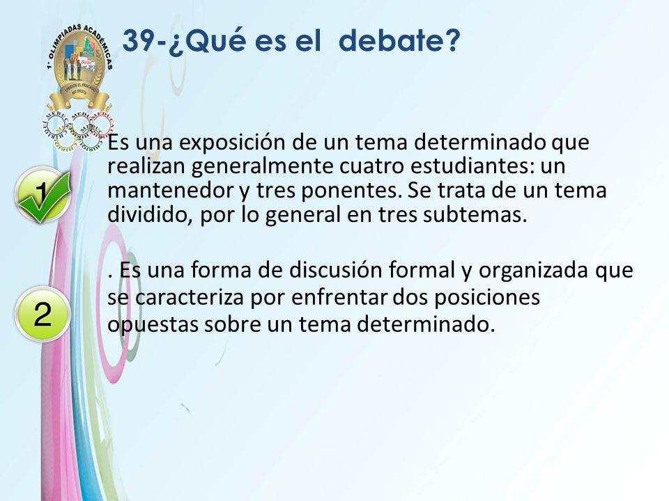 39-¿Qué es el debate? Es una exposición de un tema determinado que realizan generalmente cuatro estudiantes: un mantenedor y tres ponentes. Se trata d