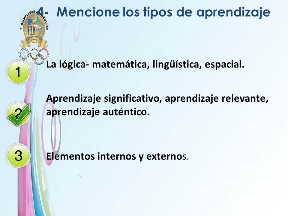 4- Mencione los tipos de aprendizaje La lógica- matemática, lingüística, espacial. Aprendizaje significativo, aprendizaje relevante, aprendizaje autén