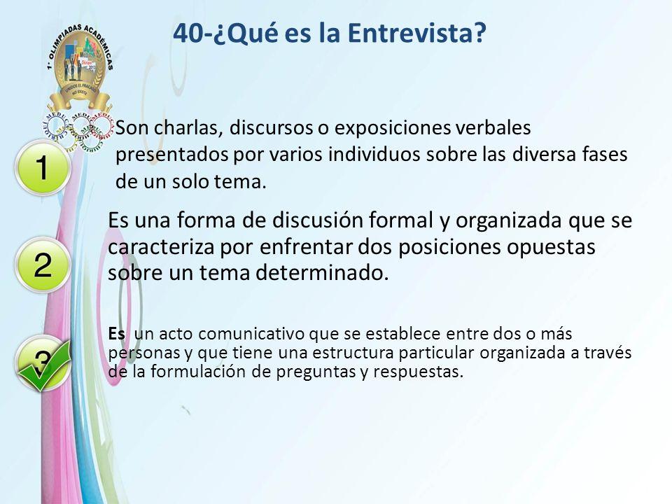 40-¿Qué es la Entrevista? Son charlas, discursos o exposiciones verbales presentados por varios individuos sobre las diversa fases de un solo tema. Es