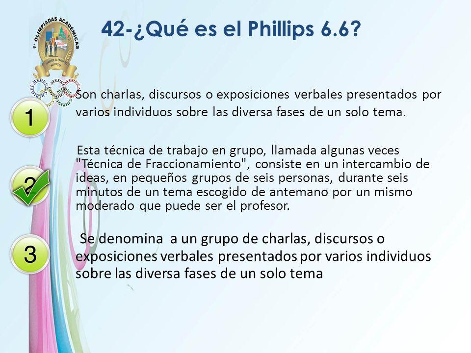 42-¿Qué es el Phillips 6.6? Son charlas, discursos o exposiciones verbales presentados por varios individuos sobre las diversa fases de un solo tema.
