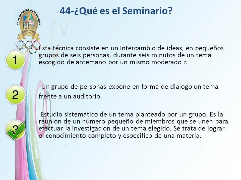 44-¿Qué es el Seminario? Esta técnica consiste en un intercambio de ideas, en pequeños grupos de seis personas, durante seis minutos de un tema escogi