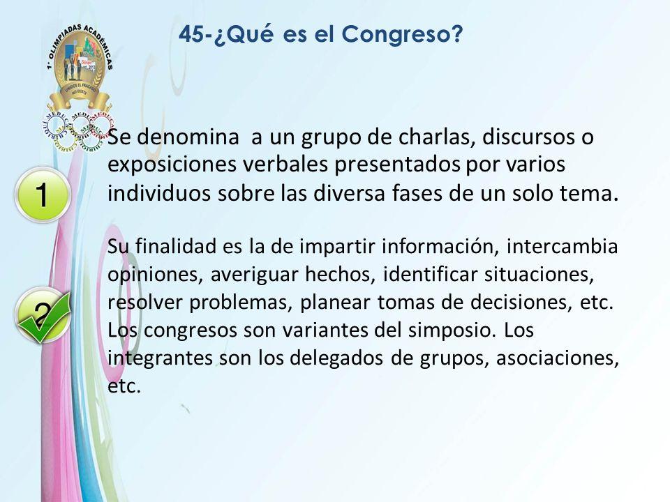 45-¿Qué es el Congreso? Se denomina a un grupo de charlas, discursos o exposiciones verbales presentados por varios individuos sobre las diversa fases