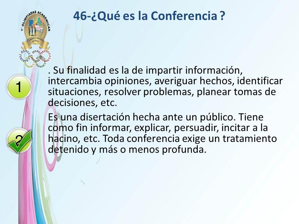46-¿Qué es la Conferencia ?. Su finalidad es la de impartir información, intercambia opiniones, averiguar hechos, identificar situaciones, resolver pr