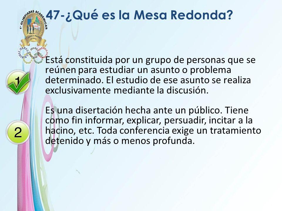 47-¿Qué es la Mesa Redonda? Está constituida por un grupo de personas que se reúnen para estudiar un asunto o problema determinado. El estudio de ese