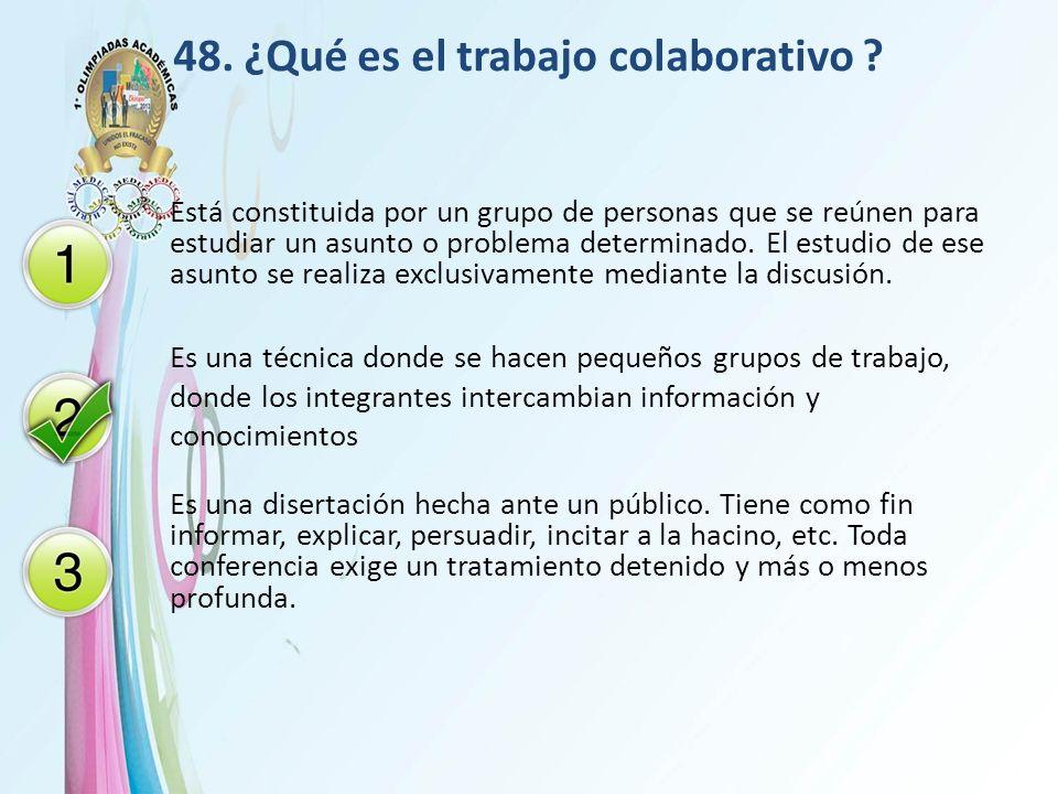 48. ¿Qué es el trabajo colaborativo ? Está constituida por un grupo de personas que se reúnen para estudiar un asunto o problema determinado. El estud