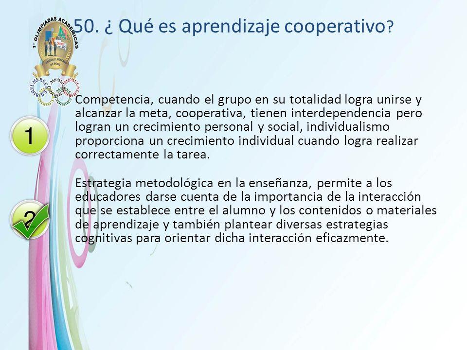 50. ¿ Qué es aprendizaje cooperativo ? Competencia, cuando el grupo en su totalidad logra unirse y alcanzar la meta, cooperativa, tienen interdependen