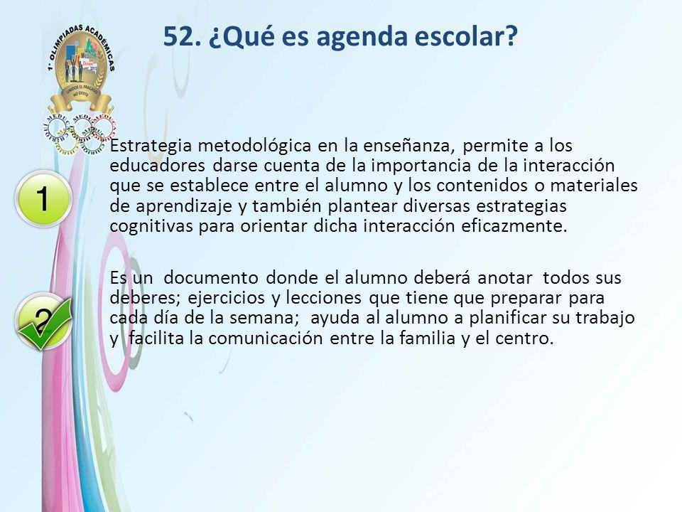 52. ¿Qué es agenda escolar? Estrategia metodológica en la enseñanza, permite a los educadores darse cuenta de la importancia de la interacción que se