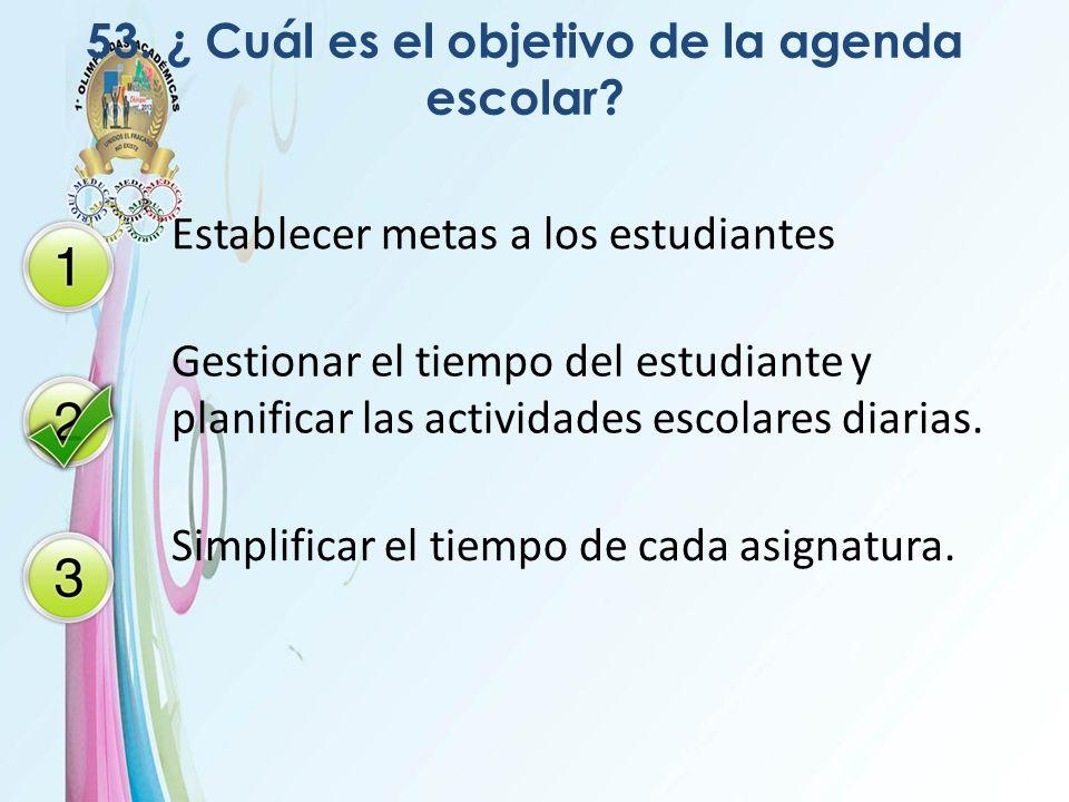 53. ¿ Cuál es el objetivo de la agenda escolar? Establecer metas a los estudiantes Gestionar el tiempo del estudiante y planificar las actividades esc