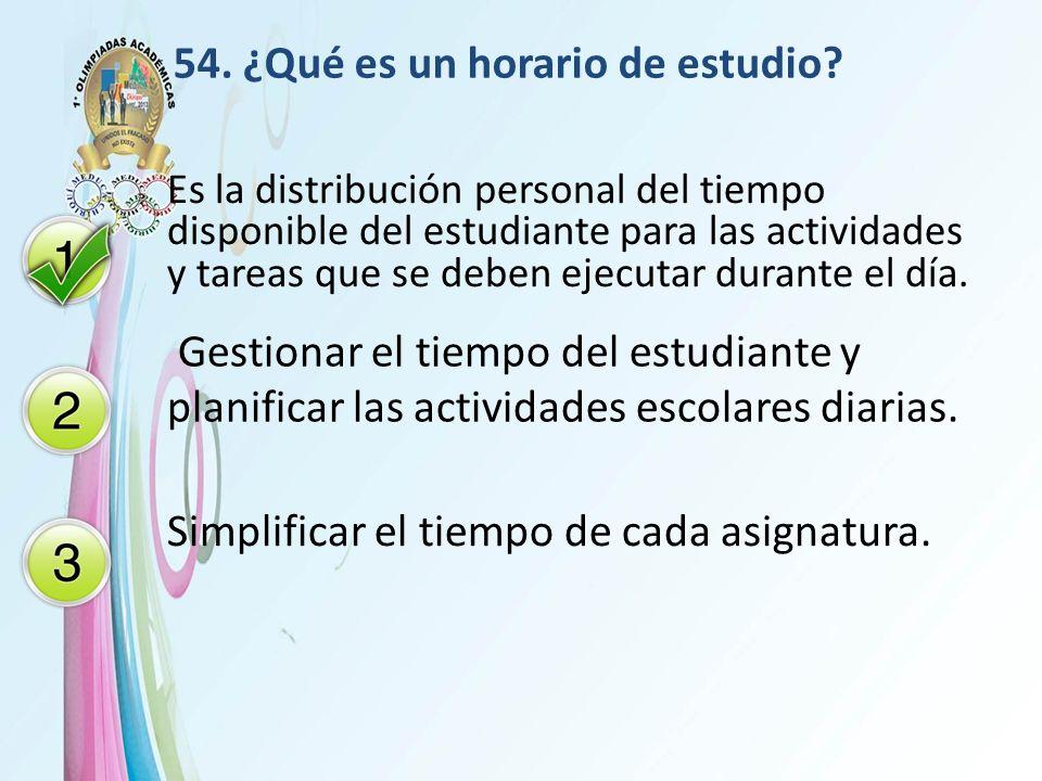 54. ¿Qué es un horario de estudio? Es la distribución personal del tiempo disponible del estudiante para las actividades y tareas que se deben ejecuta