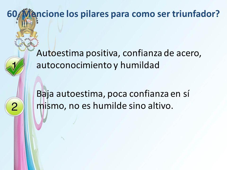 60. Mencione los pilares para como ser triunfador? Autoestima positiva, confianza de acero, autoconocimiento y humildad Baja autoestima, poca confianz