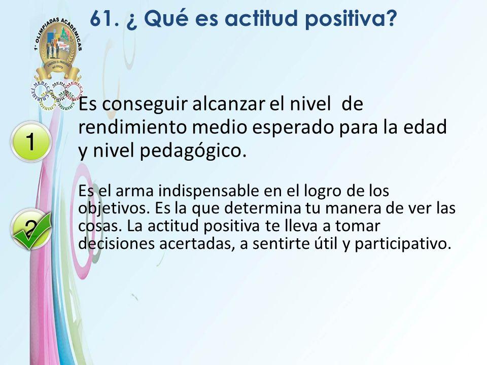 61. ¿ Qué es actitud positiva? Es conseguir alcanzar el nivel de rendimiento medio esperado para la edad y nivel pedagógico. Es el arma indispensable