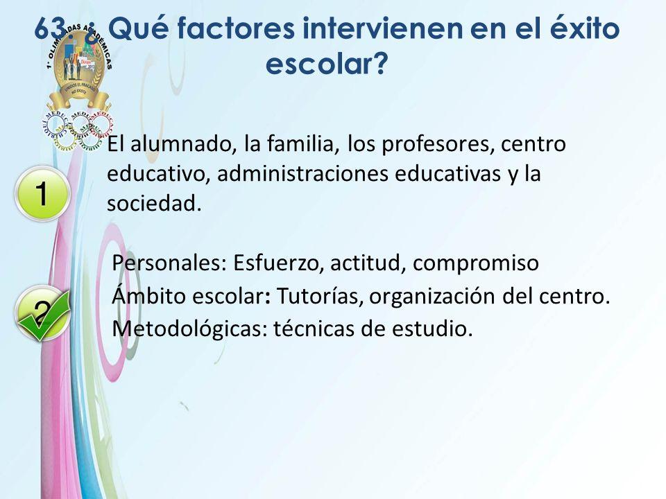 63. ¿ Qué factores intervienen en el éxito escolar? El alumnado, la familia, los profesores, centro educativo, administraciones educativas y la socied