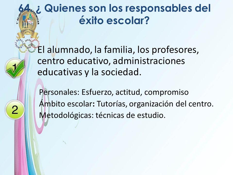 64. ¿ Quienes son los responsables del éxito escolar? El alumnado, la familia, los profesores, centro educativo, administraciones educativas y la soci