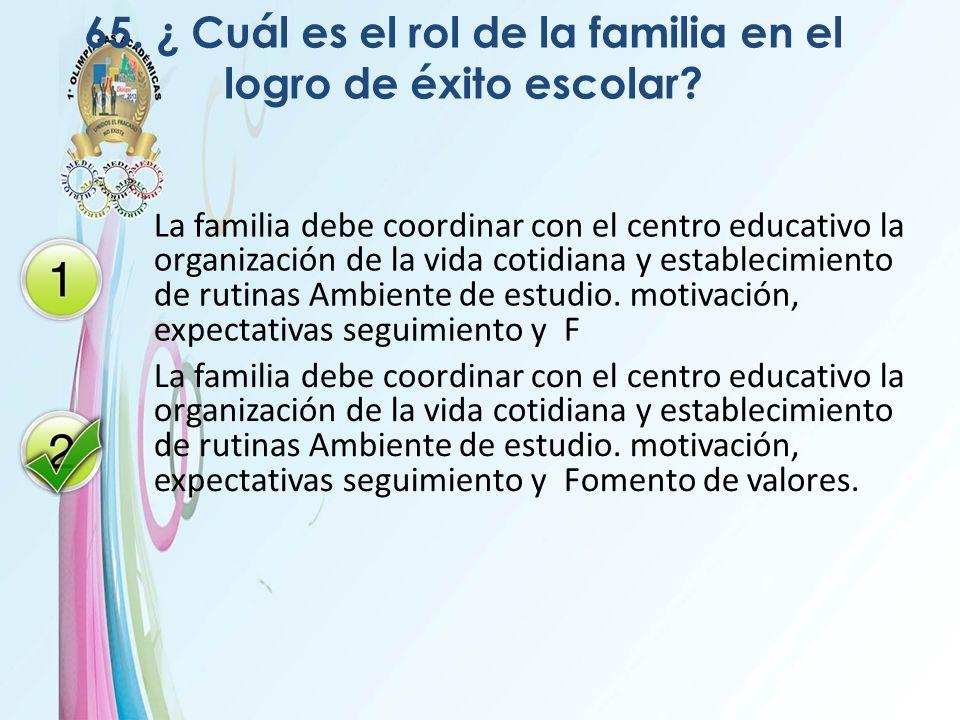 65. ¿ Cuál es el rol de la familia en el logro de éxito escolar? La familia debe coordinar con el centro educativo la organización de la vida cotidian