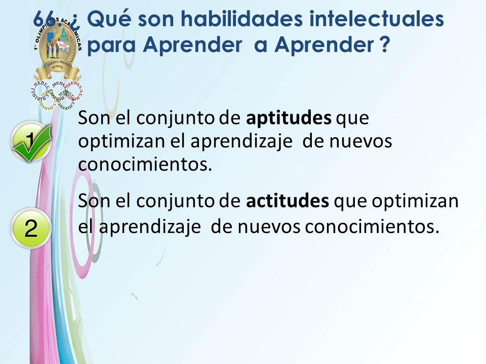 66. ¿ Qué son habilidades intelectuales para Aprender a Aprender ? Son el conjunto de aptitudes que optimizan el aprendizaje de nuevos conocimientos.