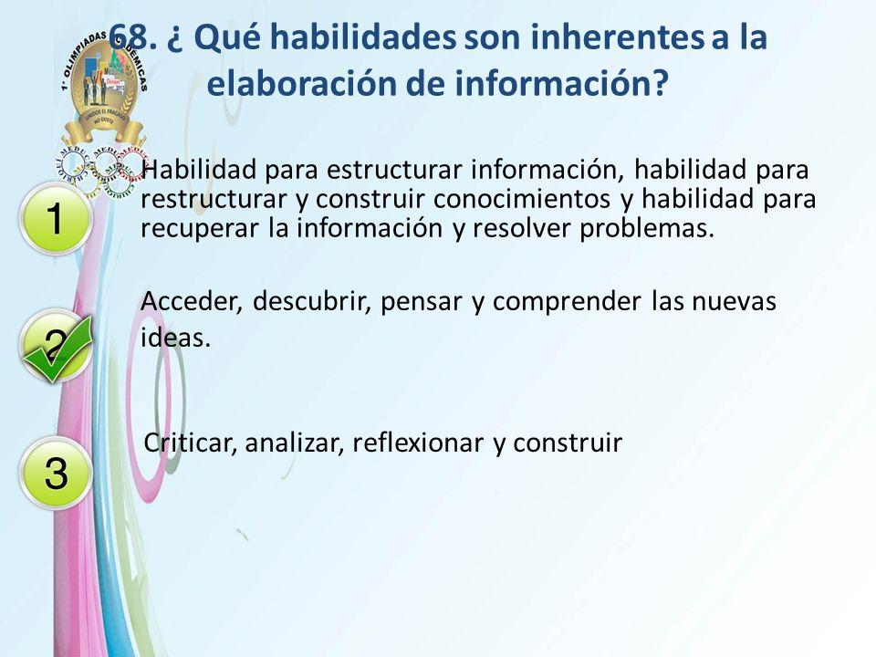 68. ¿ Qué habilidades son inherentes a la elaboración de información? Habilidad para estructurar información, habilidad para restructurar y construir