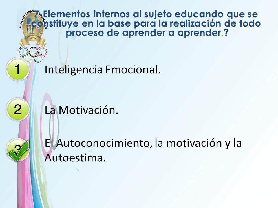 7-Elementos internos al sujeto educando que se constituye en la base para la realización de todo proceso de aprender a aprender.? Inteligencia Emocion