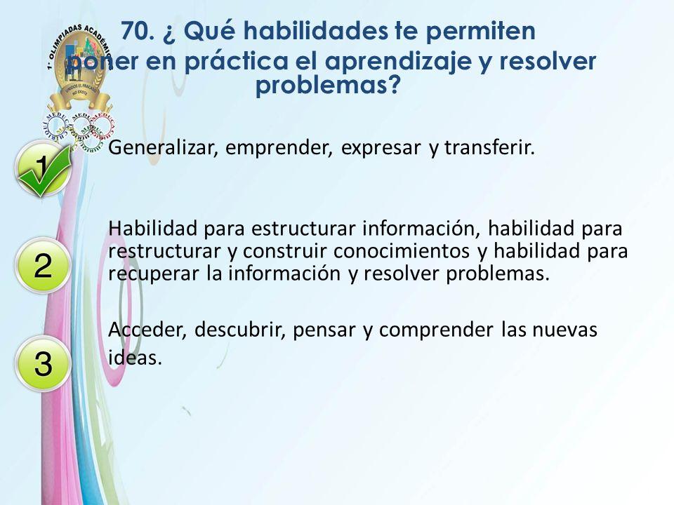 70. ¿ Qué habilidades te permiten poner en práctica el aprendizaje y resolver problemas? Generalizar, emprender, expresar y transferir. Habilidad para
