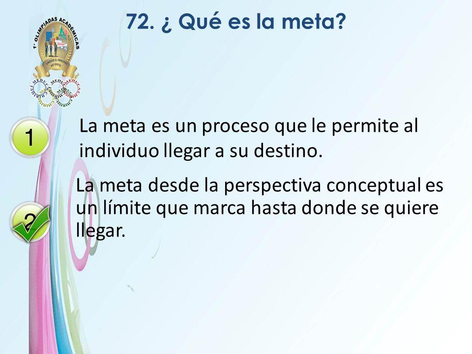 72. ¿ Qué es la meta? La meta es un proceso que le permite al individuo llegar a su destino. La meta desde la perspectiva conceptual es un límite que