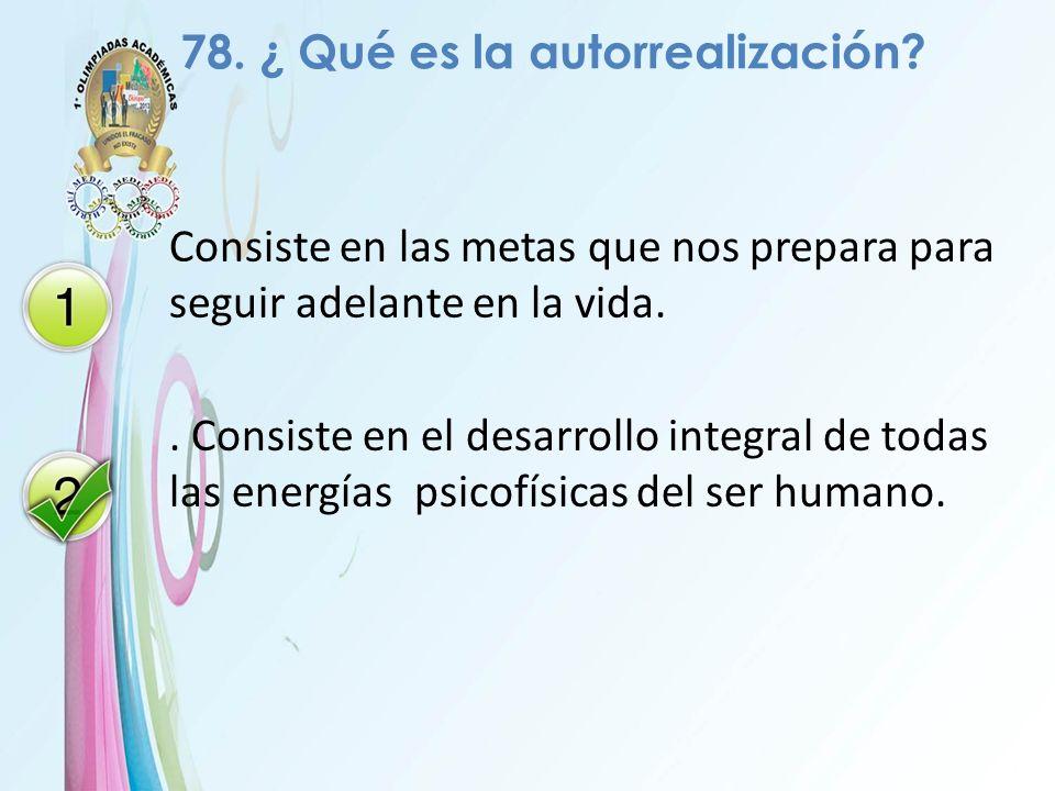 78. ¿ Qué es la autorrealización? Consiste en las metas que nos prepara para seguir adelante en la vida.. Consiste en el desarrollo integral de todas