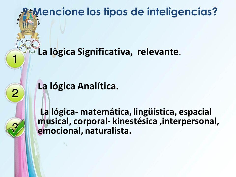 9-Mencione los tipos de inteligencias? La lògica Significativa, relevante. La lógica Analítica. La lógica- matemática, lingüística, espacial musical,