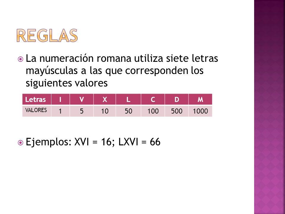 La numeración romana utiliza siete letras mayúsculas a las que corresponden los siguientes valores Ejemplos: XVI = 16; LXVI = 66 LetrasIVXLCDM VALORES 1510501005001000