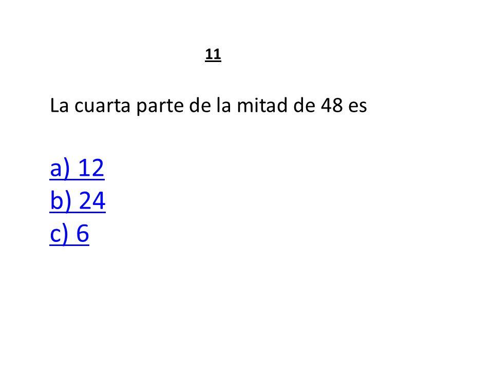 La cuarta parte de la mitad de 48 es a) 12 b) 24 c) 6 a) 12 b) 24 c) 6 11