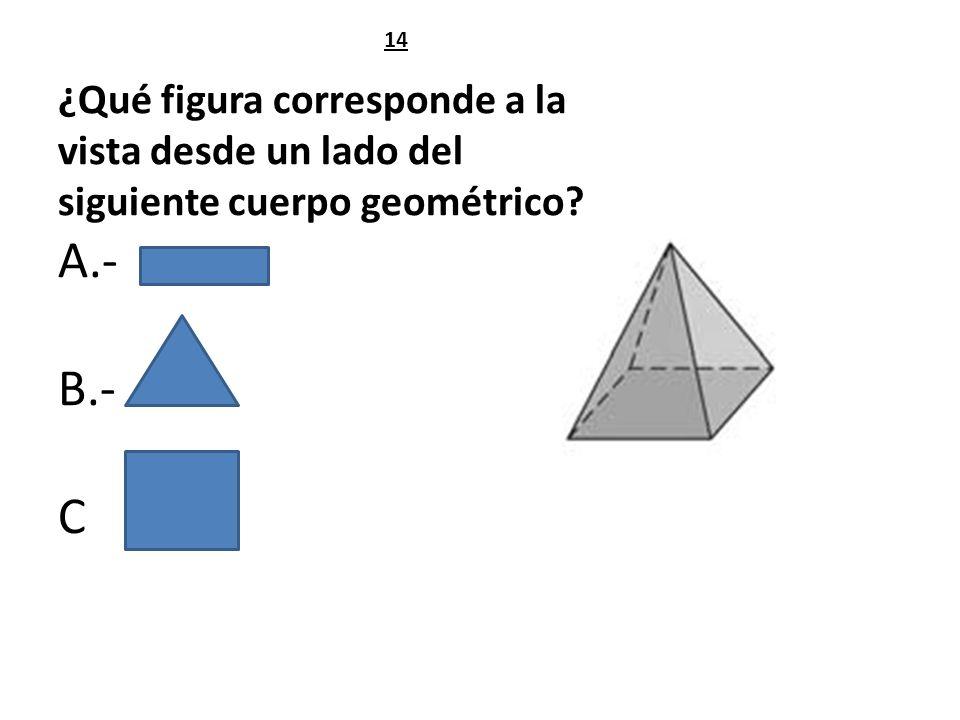 ¿Qué figura corresponde a la vista desde un lado del siguiente cuerpo geométrico? A.- B.- C 14