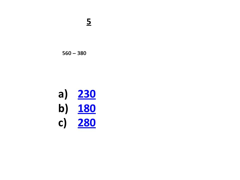 560 – 380 a)230230 b)180180 c)280280 5